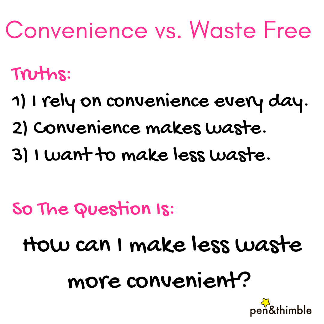 Truth: Convenience makes waste. I want convenience and less waste. So the question is: How can I make less waste more convenient?
