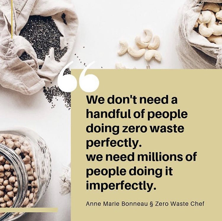 """We don't need a handful of people doing zero waste perfectly. We need millions of people doing it imperfectly."" -Anne Marie Bonneau - Zero Waste Chef"